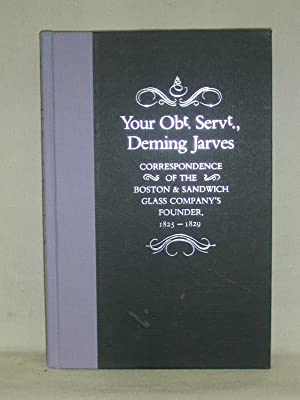 YOUR Obdt. Servt., DEMING JARVES; Correspondence Of The Boston & Sandwich Glass Company's Founder...