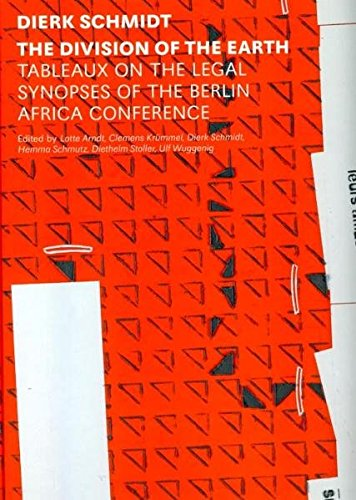 Dirk Schmidt: The Division of the Earth: Tableaux on the Legal Synopsis of the Berlin Africa Conference