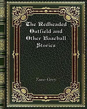 The Redheaded Outfield and Other Baseball Stories: Grey, Zane