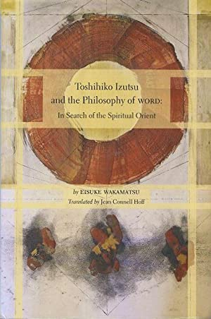 TOSHIHITKO IZUTSU AND THE PHILOSOPHY OF WORD;: Wakamatsu, Eisuke