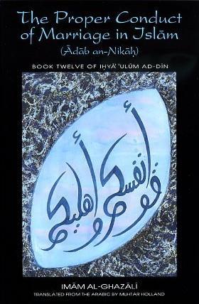 THE PROPER CONDUCT OF MARRIAGE IN ISLAM.;: Al-Ghazzali, Imam