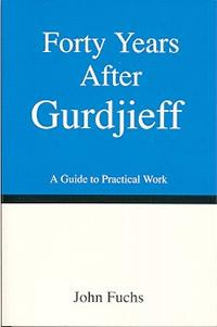 FORTY YEARS AFTER GURDJIEFF: A GUIDE TO PRACTICAL WORK: Fuchs, John