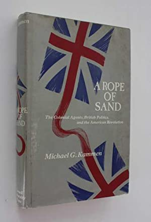 A Rope of Sand: The Colonial Agents, British Politics, and the American Revolution: Kammen, Michael...