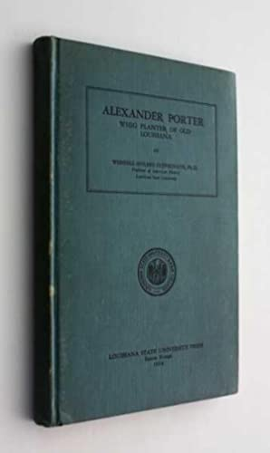 Alexander Porter: Whig Planter of Old Louisiana: Stepehnson, Ph.D., Wendell Holmes