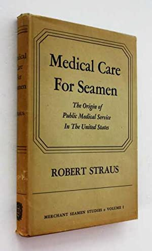 Medical Care for Seamen: The Origin of Public Medical Service in the United States: Straus, Robert