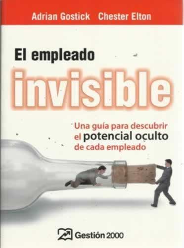 El empleado invisible. Una guía para descubrir el potencial oculto de cada empleado - Gostick, Adrián/ Elton, Chester