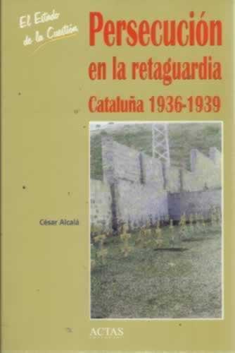 Persecución en la retaguardia. Cataluña 1936-1939 - Alcalá, César