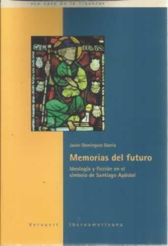 Memorias del futuro. Ideología y ficción en el símbolo de Santiago Apóstol - Domínguez García, Javier