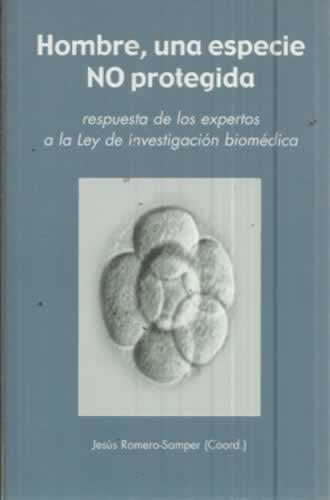 HOMBRE, UNA ESPECIE NO PROTEGIDA. Respuesta de los expertos a la Ley de investigación biomédica - Romero Samper, Jesús