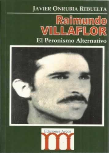 Raimundo Villaflor. El Peronismo Alternativo - Onrubia Rebuelta, Javier
