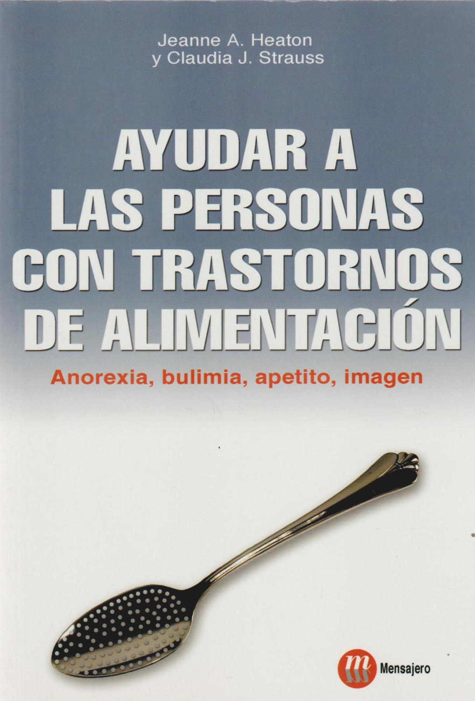 Ayudar a las personas con trastornos de alimentación. Anorexia, bulimia, - A. Heaton, Jeanne / J. Strauss, Claudia