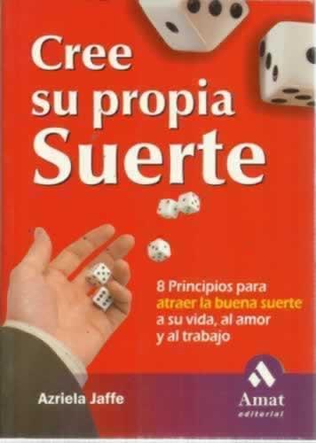 CREE SU PROPIA SUERTE. 8 principios para atraer la buena suerte a su vida, al amor y al trabajo - Jaffe, Azriela