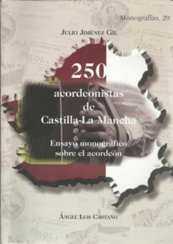 250 ACORDEONISTAS DE CASTILLA-LA MANCHA. Ensayo monográfico sobre el acordeón - JIMÉNEZ GIL, Julio / CASTAÑO, Ángel Luis