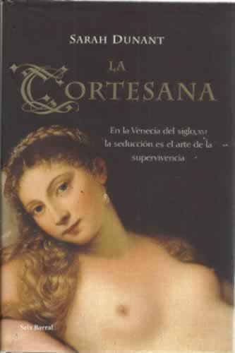 La cortesana. En la Venecia del siglo XVI la seducción es el arte de la supervivencia - Dunant, Sarah