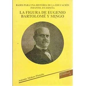 La figura de Eugenio Bartolomé y Mingo. Bases para una historia de la educación ...