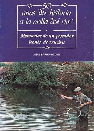 50 AÑOS DE HISTORIA A LA ORILLA DEL RIO. Memorias de un pescador leonés de truchas: ...