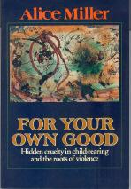 For Your Own Good : Hidden Cruelty in Child-Rearing and the Roots of Violence