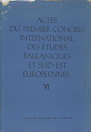 Actes du Premier Congres International des Etudes Balkaniques et Sud-Est Europeennes, Volume VI: ...