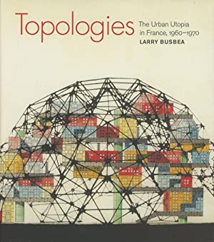 Topologies: The Urban Utopia in France, 1960-1970: Busbea, Larry