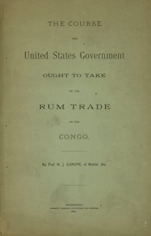 The Course the United States Government Ought to Take on the Rum Trade on the Congo: Europe, H. J.