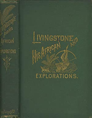 Livingstone and His African Explorations: Together with a Full Account of the Young Stanley, and ...
