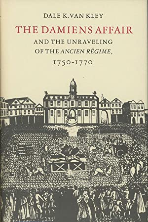 The Damiens Affair and the Unraveling of the Ancien Regime, 1750-1770: Kley, Dale K. Van