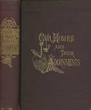 Our Homes and Their Adornments; Or, How to Build, Finish, Furnish, and Adorn a Home,Containing ...