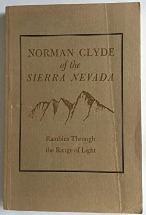 Norman Clyde of the Sierra Nevada Rambles Through the Range of Light; 29 Essays on the Mountains: ...
