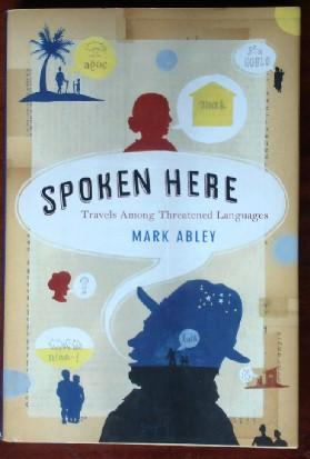 Spoken Here: Travels Among Threatened Languages: Abley, Mark
