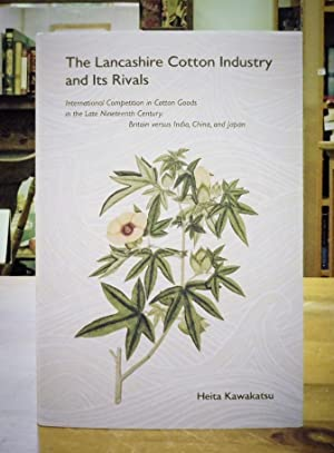 The Lancashire Cotton Industry and Its Rivals: International Competition in Cotton Goods in the L...