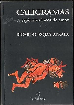 Caligramas : a espinazos locos de amor: Ricardo Rojas Ayrala