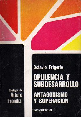 Opulencia y subdesarrollo: antagonismo y superación.: Octavio Frigerio