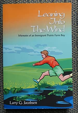 LEANING INTO THE WIND: MEMOIRS OF AN IMMIGRANT PRAIRIE FARM BOY.
