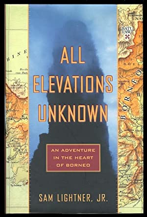 ALL ELEVATIONS UNKNOWN: AN ADVENTURE IN THE HEART OF BORNEO.