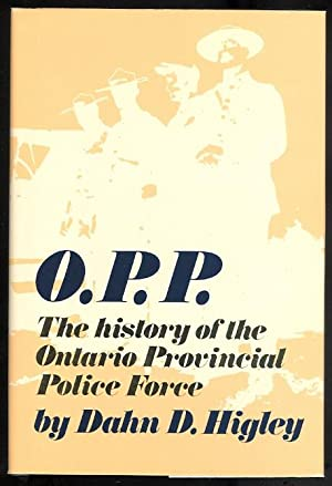 O.P.P.: THE HISTORY OF THE ONTARIO PROVINCIAL: Higley, Dahn D.
