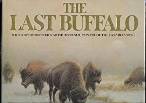 THE LAST BUFFALO: THE STORY OF FREDERICK ARTHUR VERNER, PAINTER OF THE CANADIAN WEST.