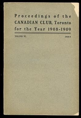ADDRESSES DELIVERED BEFORE THE CANADIAN CLUB OF TORONTO. SEASON 1908-09. (PROCEEDINGS OF THE CANA...