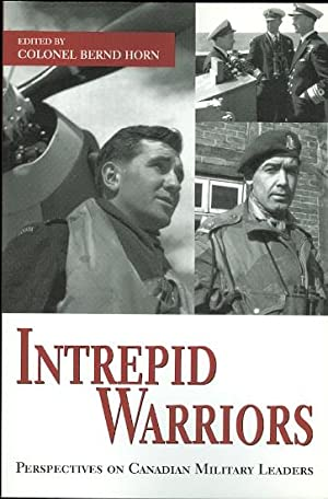 INTREPID WARRIORS: PERSPECTIVES ON CANADIAN MILITARY LEADERS.: Horn, Bernd, Colonel,