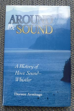AROUND THE SOUND: A HISTORY OF HOWE SOUND-WHISTLER.