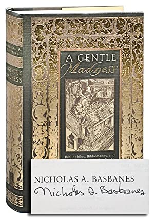 A GENTLE MADNESS: BIBLIOPHILES, BIBLIOMANES, AND THE ETERNAL PASSION FOR BOOKS - SIGNED: Basbanes, ...