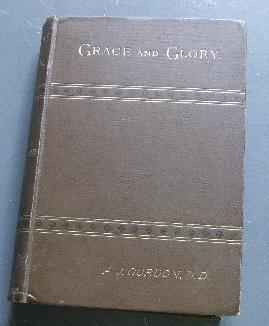 Grace and Glory or The Life That Now Is and That Which Is to Come: A J GORDON.