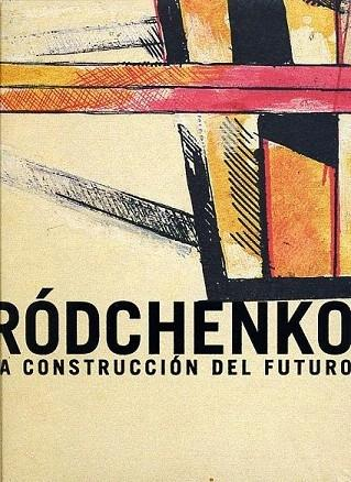 RÓDCHENKO, LA CONSTRUCCIÓN DEL FUTURO. - RODCHENKO, ALEKSANDER MIJAÏLOVICH / MERCADÉ, JEAN-CLAUDECOL.