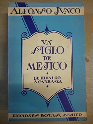 Un Siglo de Méjico. De Hidalgo a: Alfonso Junco.
