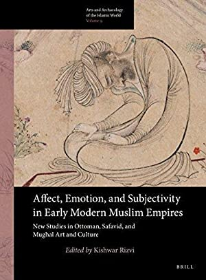 Affect, Emotion, and Subjectivity in Early Modern Muslim Empires: New Studies in Ottoman, Safavid...