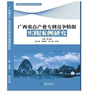 Guangxi key industries Patent Competitive Intelligence Practice Case Studies(Chinese Edition): WU ...