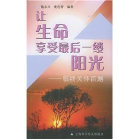 Life to enjoy the last ray of sunshine (Hospice 100 Questions)(Chinese Edition): SHI YONG XING. ...