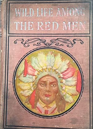 Wild Life Among the Red Men: Containing a full account of their customs, traits of character, sup...