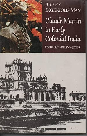 A Very Ingenious Man Claude Martin in Early Colonial India: Llewellyn-Jones, Rosie