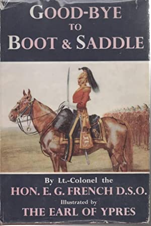Good-Bye to Boots and Saddle Or the Tragic Passing of British Cavalry: French, E G