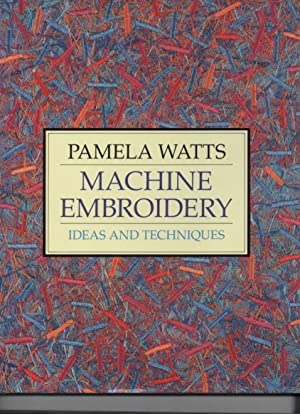 Machine Embroidery Ideas and Techniques: Watts, Pamela
